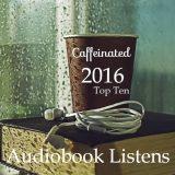 Caffeinated 2016 Top Ten Audiobooks