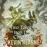 Two Tales of the Iron Druid Chronicles by Kevin Hearne